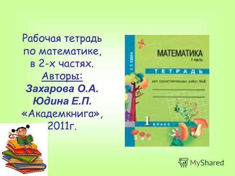 Рабочая тетрадь по математике, в 2-х частях. Авторы: Захарова О.А. Юдина Е.П. «Академкнига», 2011 г.