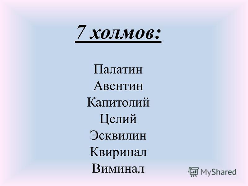 7 холмов: Палатин Авентин Капитолий Целий Эсквилин Квиринал Виминал
