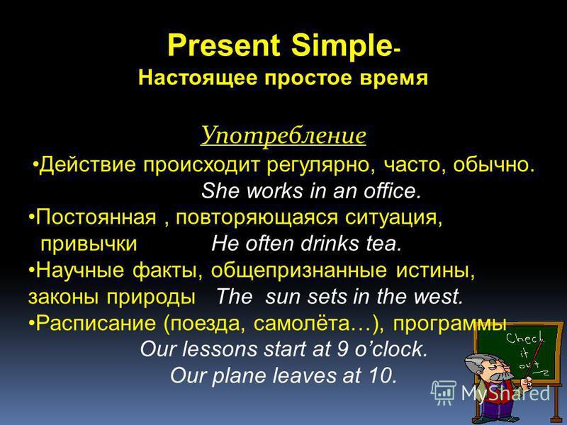 Present Simple - Настоящее простое время Употребление Действие происходит регулярно, часто, обычно. She works in an office. Постоянная, повторяющаяся ситуация, привычки He often drinks tea. Научные факты, общепризнанные истины, законы природы The sun