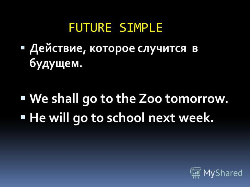 FUTURE SIMPLE Действие, которое случится в будущем. We shall go to the Zoo tomorrow. He will go to school next week.