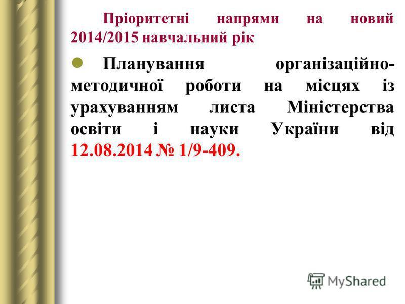 Пріоритетні напрями на новий 2014/2015 навчальний рік Планування організаційно- методичної роботи на місцях із урахуванням листа Міністерства освіти і науки України від 12.08.2014 1/9-409.