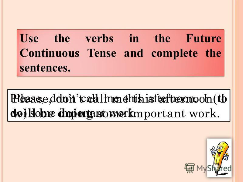 Please, dont call me this afternoon. I (to do) some important work. Please, dont call me this afternoon. I will be doing some important work. Use the verbs in the Future Continuous Tense and complete the sentences.