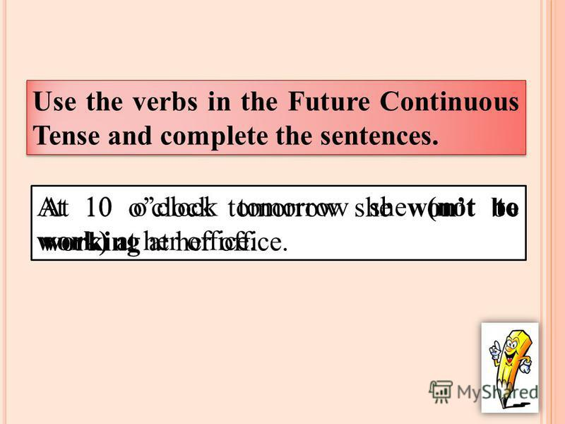 Use the verbs in the Future Continuous Tense and complete the sentences. At 10 oclock tomorrow she (not to work) at her office. At 10 oclock tomorrow she wont be working at her office.
