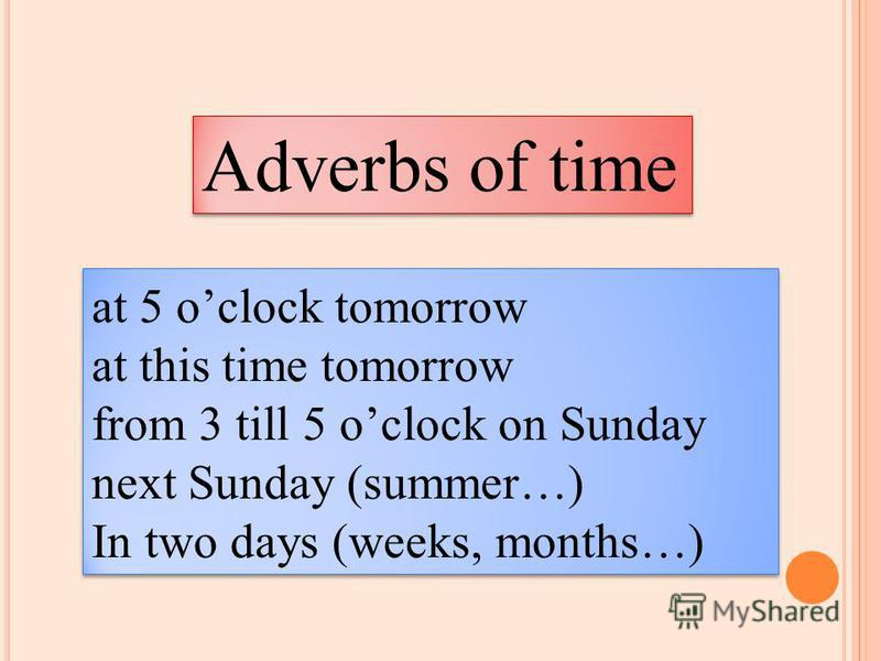 Adverbs of time at 5 oclock tomorrow at this time tomorrow from 3 till 5 oclock on Sunday next Sunday (summer…) In two days (weeks, months…) at 5 oclock tomorrow at this time tomorrow from 3 till 5 oclock on Sunday next Sunday (summer…) In two days (