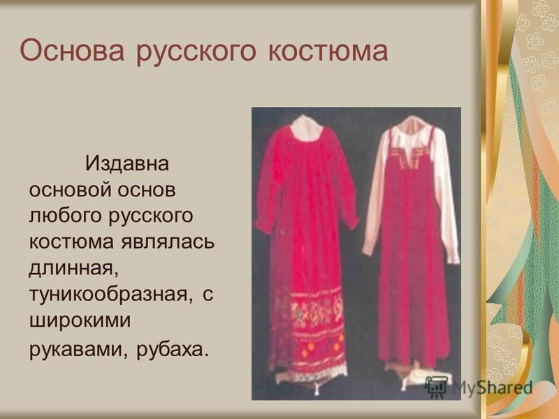 Основа русского костюма Издавна основой основ любого русского костюма являлась длинная, туникообразная, с широкими рукавами, рубаха.