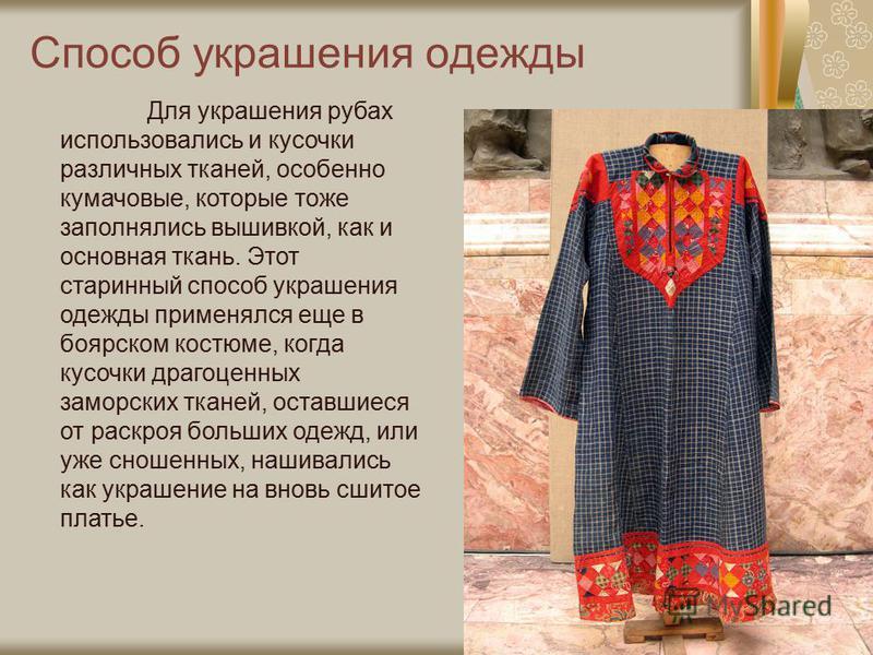 Для украшения рубах использовались и кусочки различных тканей, особенно кумачовые, которые тоже заполнялись вышивкой, как и основная ткань. Этот старинный способ украшения одежды применялся еще в боярском костюме, когда кусочки драгоценных заморских
