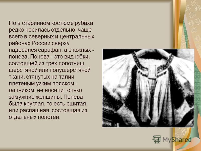 Но в старинном костюме рубаха редко носилась отдельно, чаще всего в северных и центральных районах России сверху надевался сарафан, а в южных - понева. Понева - это вид юбки, состоящей из трех полотнищ шерстяной или полушерстяной ткани, стянутых на т