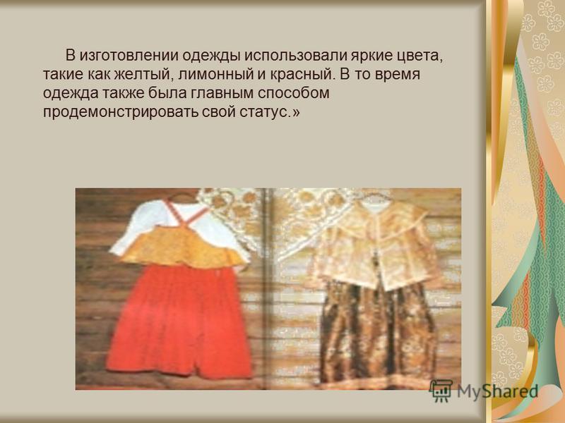 В изготовлении одежды использовали яркие цвета, такие как желтый, лимонный и красный. В то время одежда также была главным способом продемонстрировать свой статус.»