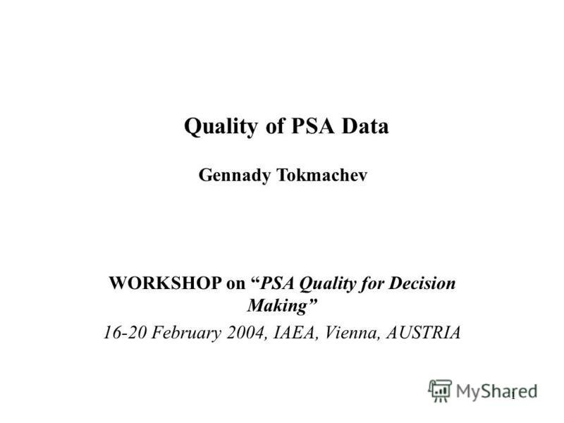 1 Quality of PSA Data WORKSHOP on PSA Quality for Decision Making 16-20 February 2004, IAEA, Vienna, AUSTRIA Gennady Tokmachev