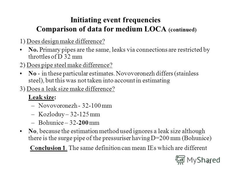 12 Initiating event frequencies Comparison of data for medium LOCA (continued) 1) Does design make difference? No. Primary pipes are the same, leaks via connections are restricted by throttles of D 32 mm 2) Does pipe steel make difference? No - in th
