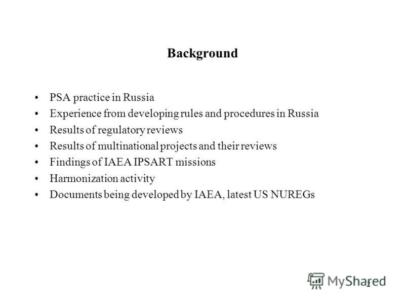 2 Background PSA practice in Russia Experience from developing rules and procedures in Russia Results of regulatory reviews Results of multinational projects and their reviews Findings of IAEA IPSART missions Harmonization activity Documents being de