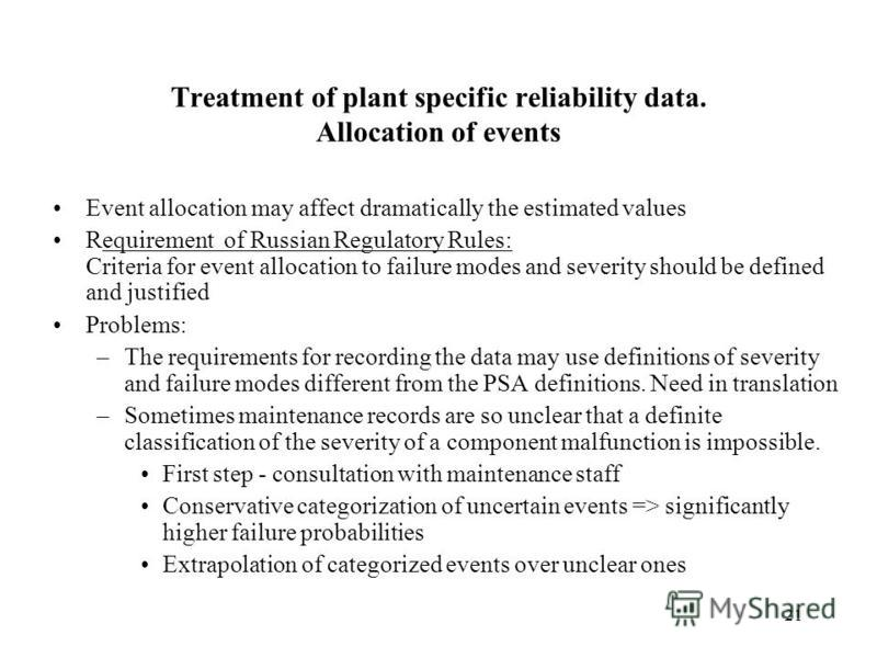 21 Treatment of plant specific reliability data. Allocation of events Event allocation may affect dramatically the estimated values Requirement of Russian Regulatory Rules: Criteria for event allocation to failure modes and severity should be defined
