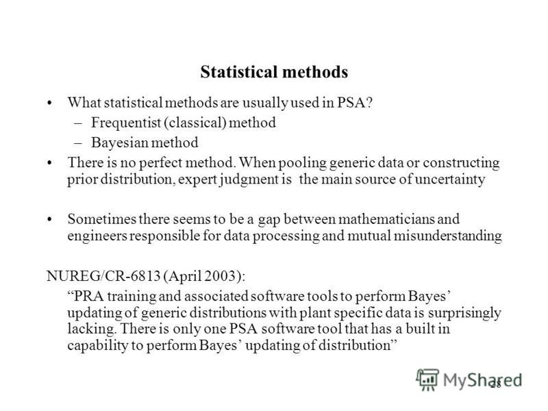 28 Statistical methods What statistical methods are usually used in PSA? –Frequentist (classical) method –Bayesian method There is no perfect method. When pooling generic data or constructing prior distribution, expert judgment is the main source of