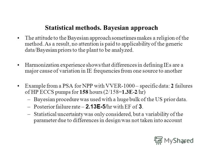 29 Statistical methods. Bayesian approach The attitude to the Bayesian approach sometimes makes a religion of the method. As a result, no attention is paid to applicability of the generic data/Bayesian priors to the plant to be analyzed. Harmonizatio