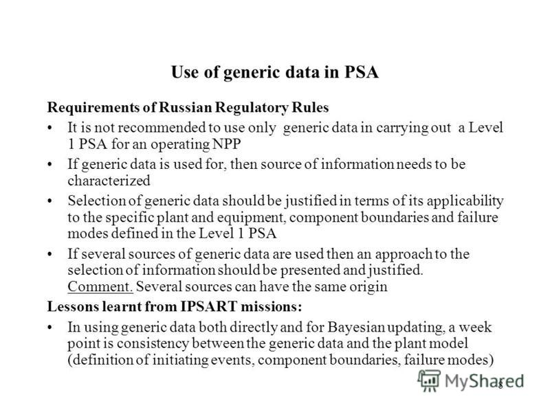 8 Use of generic data in PSA Requirements of Russian Regulatory Rules It is not recommended to use only generic data in carrying out a Level 1 PSA for an operating NPP If generic data is used for, then source of information needs to be characterized