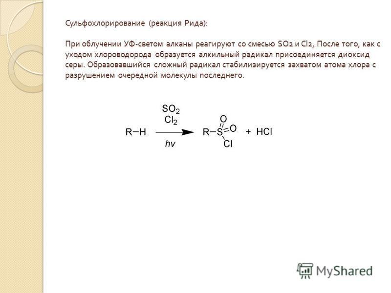 Сульфохлорирование ( реакция Рида ): При облучении УФ - светом алканы реагируют со смесью SO2 и Cl2, После того, как с уходом хлороводорода образуется алкильный радикал присоединяется диоксид серы. Образовавшийся сложный радикал стабилизируется захва