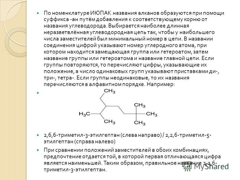 По номенклатуре ИЮПАК названия алканов образуются при помощи суффикса - ан путём добавления к соответствующему корню от названия углеводорода. Выбирается наиболее длинная неразветвлённая углеводородная цепь так, чтобы у наибольшего числа заместителей