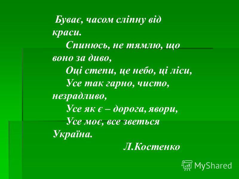 Буває, часом сліпну від краси. Спинюсь, не тямлю, що воно за диво, Оці степи, це небо, ці ліси, Усе так гарно, чисто, незрадливо, Усе як є – дорога, явори, Усе моє, все зветься Україна. Л.Костенко