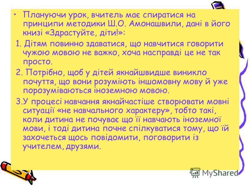 Плануючи урок, вчитель має спиратися на принципи методики Ш.О. Амонашвили, дані в його книзі «Здрастуйте, діти!»: 1. Дітям повинно здаватися, що навчитися говорити чужою мовою не важко, хоча насправді це не так просто. 2. Потрібно, щоб у дітей якнайш