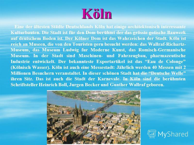Köln Eine der ältesten Städte Deutschlands Köln hat einige architektonisch interessante Kulturbauten. Die Stadt ist für den Dom berühmt der das grösste gotische Bauwerk auf deutschem Boden ist. Der Kölner Dom ist das Wahrzeichen der Stadt. Köln ist r