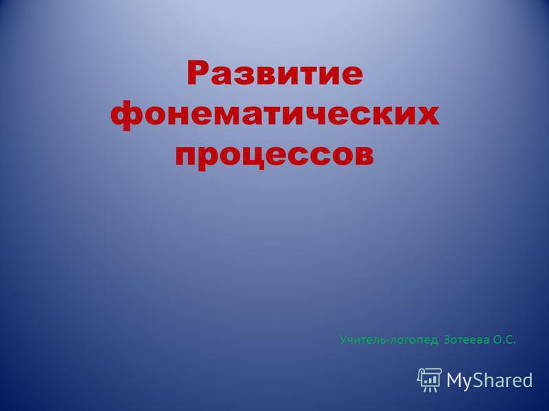 Развитие фонематических процессов Учитель-логопед Зотеева О.С.