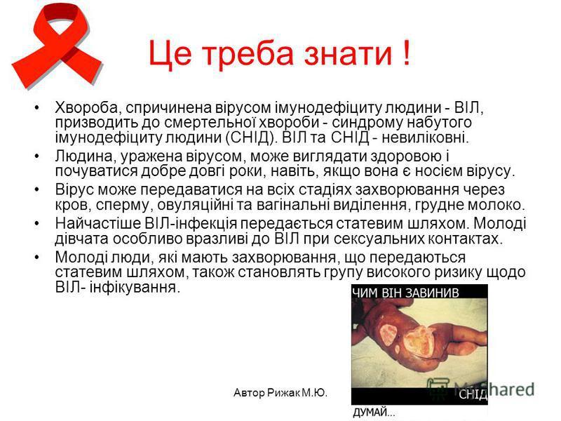 Автор Рижак М.Ю. Це треба знати ! Хвороба, спричинена вірусом імунодефіциту людини - ВІЛ, призводить до смертельної хвороби - синдрому набутого імунодефіциту людини (СНІД). ВІЛ та СНІД - невиліковні. Людина, уражена вірусом, може виглядати здоровою і