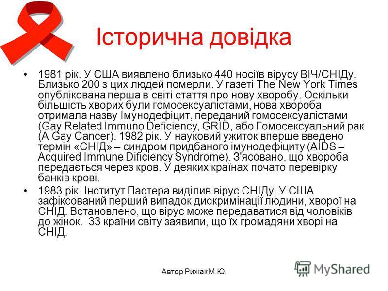 Автор Рижак М.Ю. Історична довідка 1981 рік. У США виявлено близько 440 носіїв вірусу ВІЧ/СНІДу. Близько 200 з цих людей померли. У газеті The New York Times опублікована перша в світі стаття про нову хворобу. Оскільки більшість хворих були гомосексу