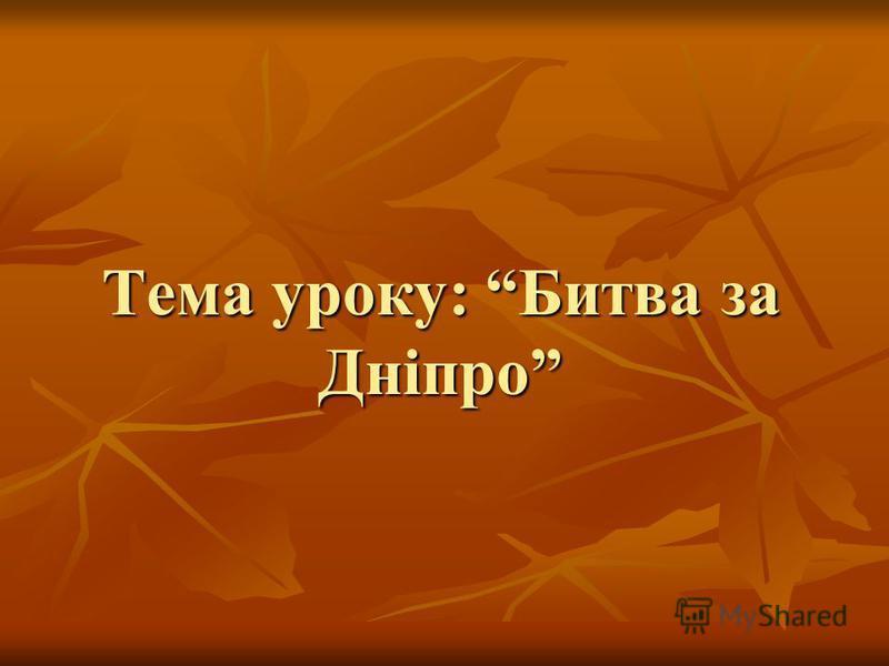 Тема уроку: Битва за Дніпро