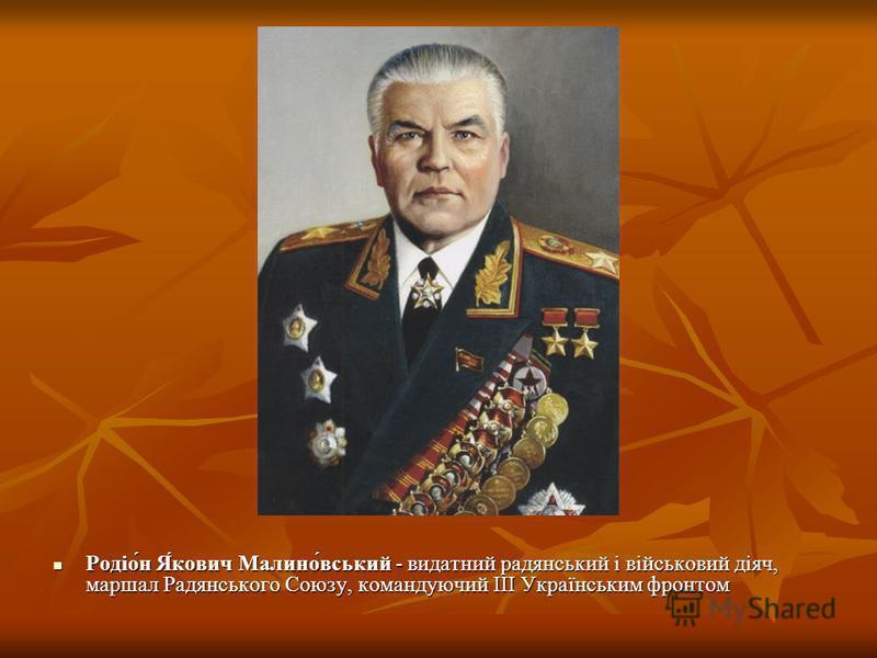 Родіо́н Я́кович Малино́вський - видатний радянський і військовий діяч, маршал Радянського Союзу, командуючий ІІІ Українським фронтом Родіо́н Я́кович Малино́вський - видатний радянський і військовий діяч, маршал Радянського Союзу, командуючий ІІІ Укра
