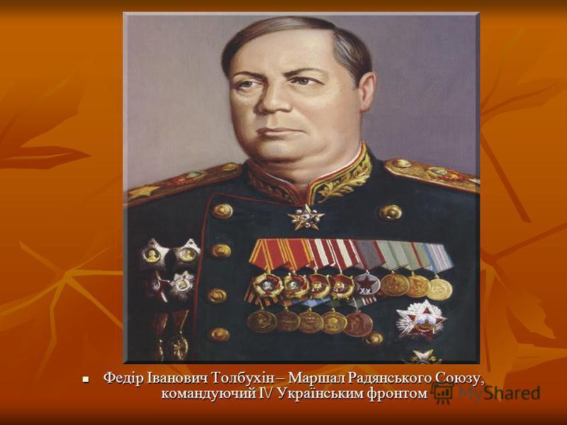 Федір Іванович Толбухін – Маршал Радянського Союзу, командуючий І\/ Українським фронтом Федір Іванович Толбухін – Маршал Радянського Союзу, командуючий І\/ Українським фронтом