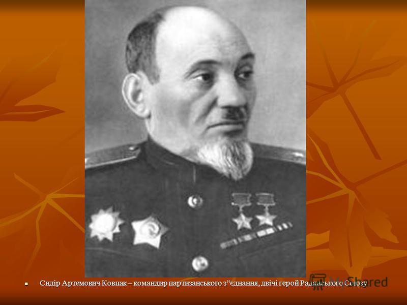 Сидір Артемович Ковпак – командир партизанського зєднання, двічі герой Радянського Союзу Сидір Артемович Ковпак – командир партизанського зєднання, двічі герой Радянського Союзу