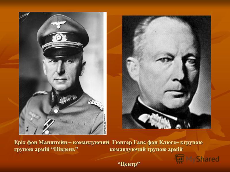 Еріх фон Манштейн – командуючий Гюнтер Ганс фон Клюге– кгрупою групою армій Південь командуючий групою армій Центр