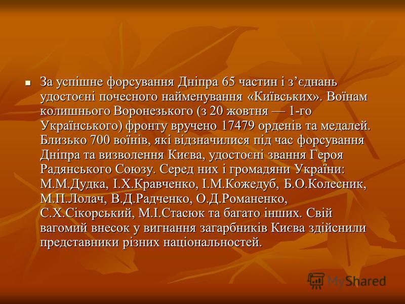За успішне форсування Дніпра 65 частин і зєднань удостоєні почесного найменування «Київських». Воїнам колишнього Воронезького (з 20 жовтня 1-го Українського) фронту вручено 17479 орденів та медалей. Близько 700 воїнів, які відзначилися під час форсув