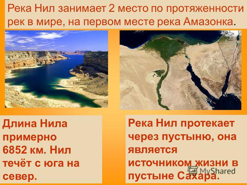 Река Нил протекает через пустыню, она является источником жизни в пустыне Сахара. Длина Нила примерно 6852 км. Нил течёт с юга на север. Река Нил занимает 2 место по протяженности рек в мире, на первом месте река Амазонка.