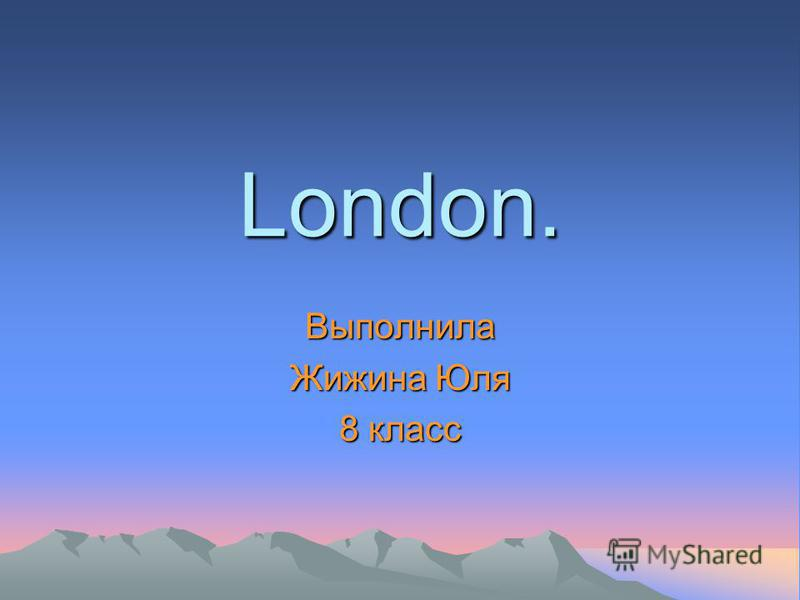 London. Выполнила Жижина Юля 8 класс