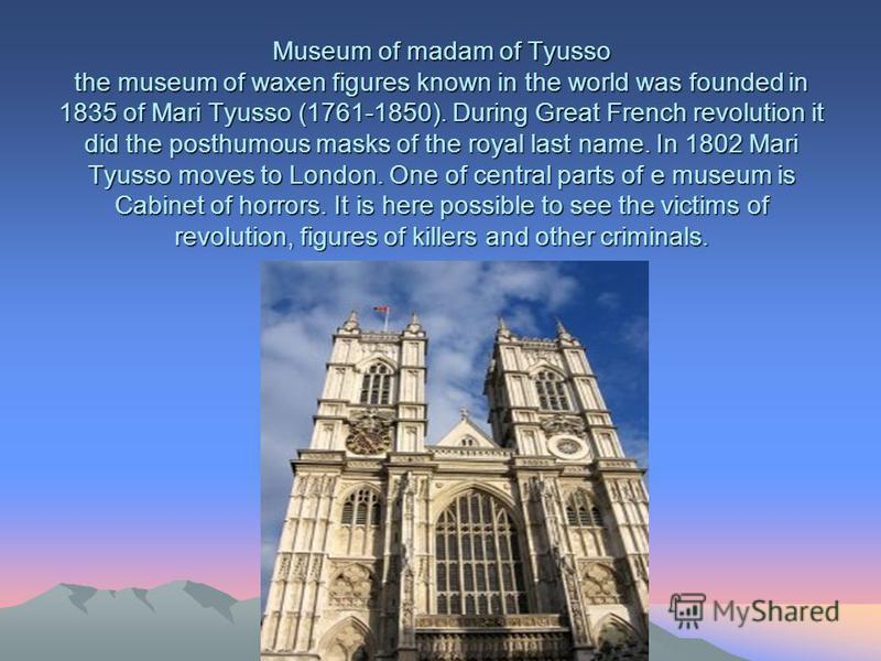 Museum of madam of Tyusso the museum of waxen figures known in the world was founded in 1835 of Mari Tyusso (1761-1850). During Great French revolution it did the posthumous masks of the royal last name. In 1802 Mari Tyusso moves to London. One of ce