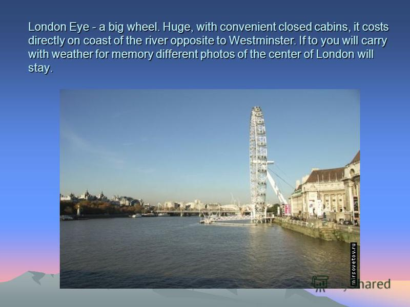 London Eye - a big wheel. Huge, with convenient closed cabins, it costs directly on coast of the river opposite to Westminster. If to you will carry with weather for memory different photos of the center of London will stay.