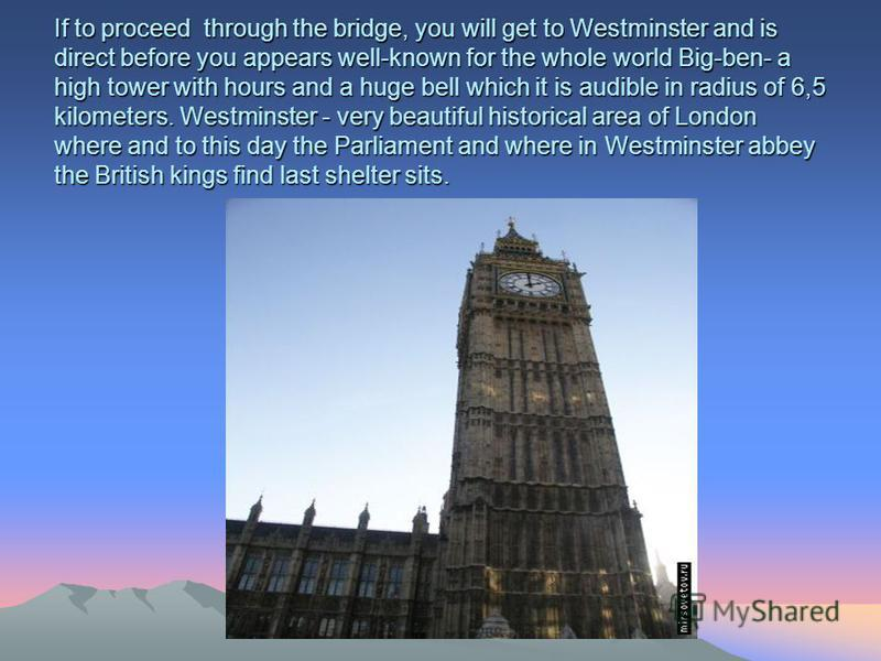 If to proceed through the bridge, you will get to Westminster and is direct before you appears well-known for the whole world Big-ben- a high tower with hours and a huge bell which it is audible in radius of 6,5 kilometers. Westminster - very beautif