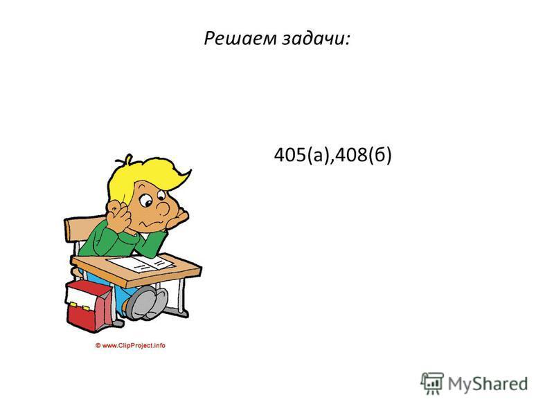Решаем задачи: 405(а),408(б)