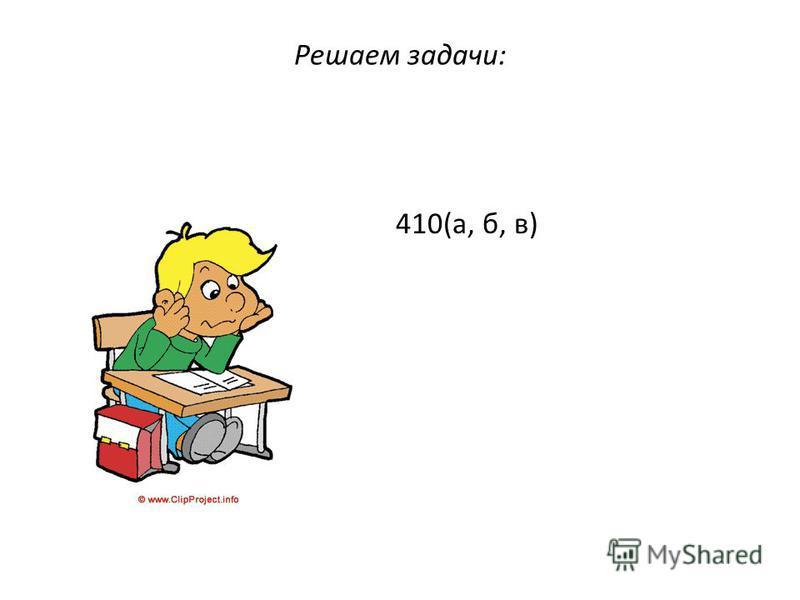 Решаем задачи: 410(а, б, в)