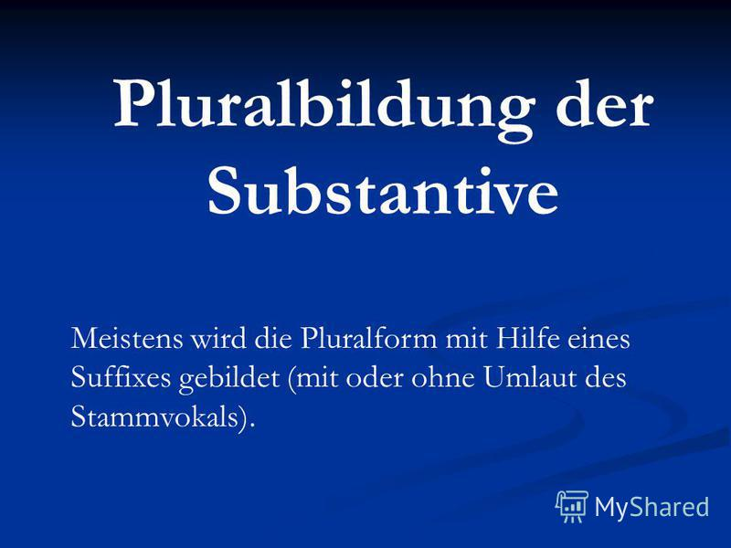Pluralbildung der Substantive Meistens wird die Pluralform mit Hilfe eines Suffixes gebildet (mit oder ohne Umlaut des Stammvokals).