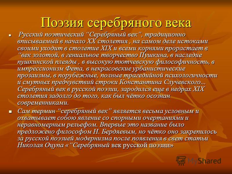Поэзия серебряного века Русский поэтический Серебряный век, традиционно вписываемый в начало XX столетия, на самом деле истоками своими уходит в столетие XIX и всеми корнями прорастает в век золотой, в гениальное творчество Пушкина, в наследие пушкин