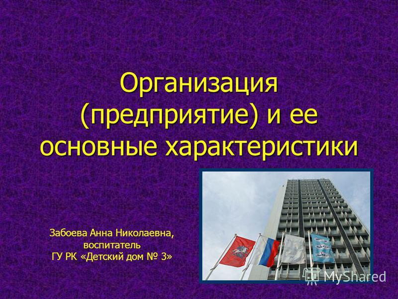 Организация (предприятие) и ее основные характеристики Забоева Анна Николаевна, воспитатель ГУ РК «Детский дом 3»