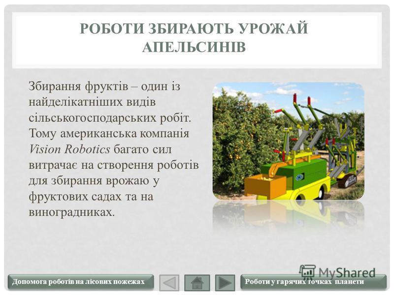 РОБОТИ ЗБИРАЮТЬ УРОЖАЙ АПЕЛЬСИНІВ Збирання фруктів – один із найделікатніших видів сільськогосподарських робіт. Тому американська компанія Vision Robotics багато сил витрачає на створення роботів для збирання врожаю у фруктових садах та на виноградни