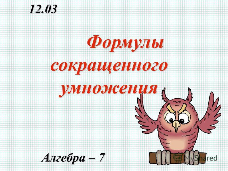 12.03 12.03 Алгебра – 7 Алгебра – 7 Формулы сокращенного умножения Формулы сокращенного умножения