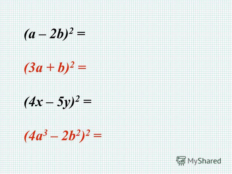 (a – 2b) 2 = a 2 – 4ab + 4b 2 (3a + b) 2 = 9a 2 + 6ab + b 2 (4x – 5y) 2 = 16 x 2 – 40xy + 25y 2 (4a 3 – 2b 2 ) 2 = 16a 6 – 16a 3 b 2 + 4b 4