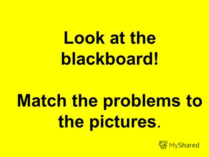 Look at the blackboard! Match the problems to the pictures.