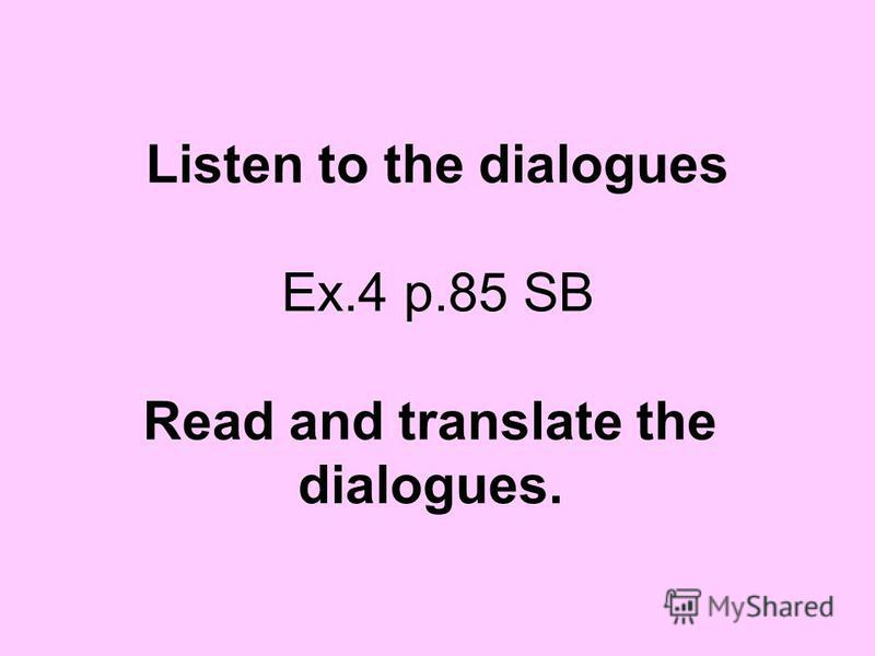 Listen to the dialogues Ex.4 p.85 SB Read and translate the dialogues.