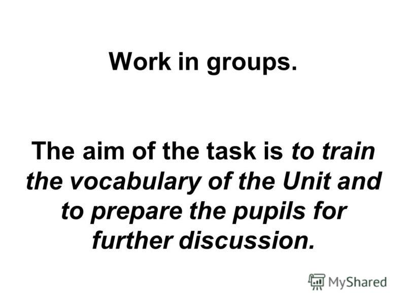 Work in groups. The aim of the task is to train the vocabulary of the Unit and to prepare the pupils for further discussion.