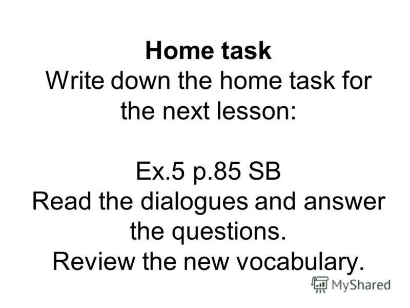 Home task Write down the home task for the next lesson: Ex.5 p.85 SB Read the dialogues and answer the questions. Review the new vocabulary.